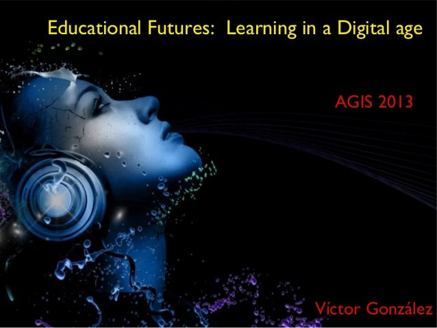 Educational Futures: Learning in a Digital age                                   AGIS 2013                                ...