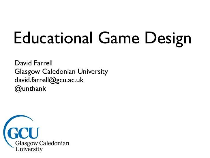Educational Game DesignDavid FarrellGlasgow Caledonian Universitydavid.farrell@gcu.ac.uk@unthank