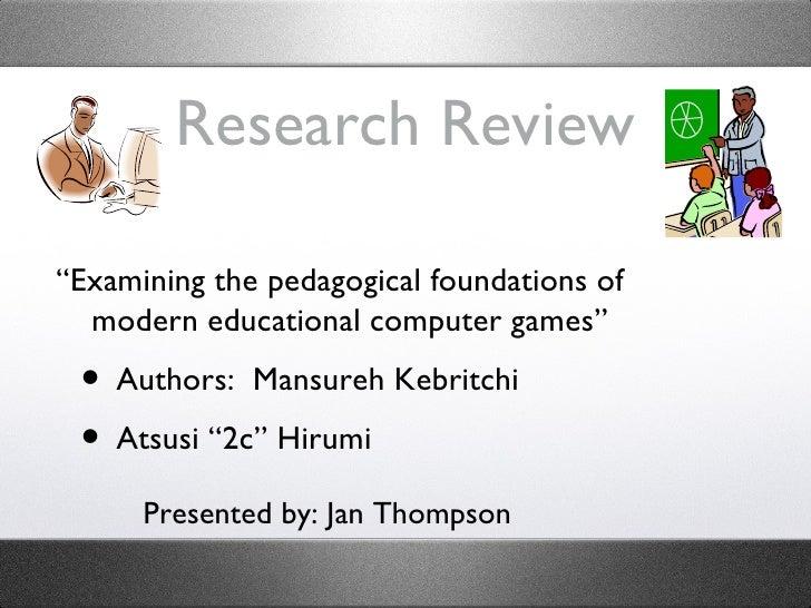 "Research Review <ul><li>""Examining the pedagogical foundations of modern educational computer games"" </li></ul><ul><ul><li..."