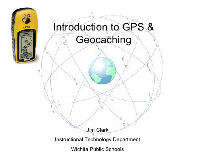 Introduction to GPS & Geocaching Jim Clark Instructional Technology Department Wichita Public Schools