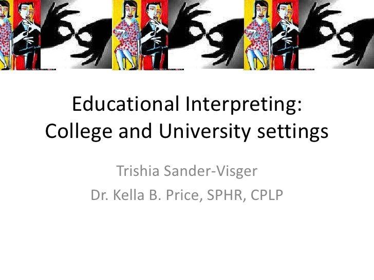 Educational Interpreting:College and University settings        Trishia Sander-Visger    Dr. Kella B. Price, SPHR, CPLP