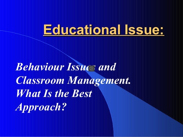 Educational Issue:Educational Issue: Behaviour Issues and Classroom Management. What Is the Best Approach?