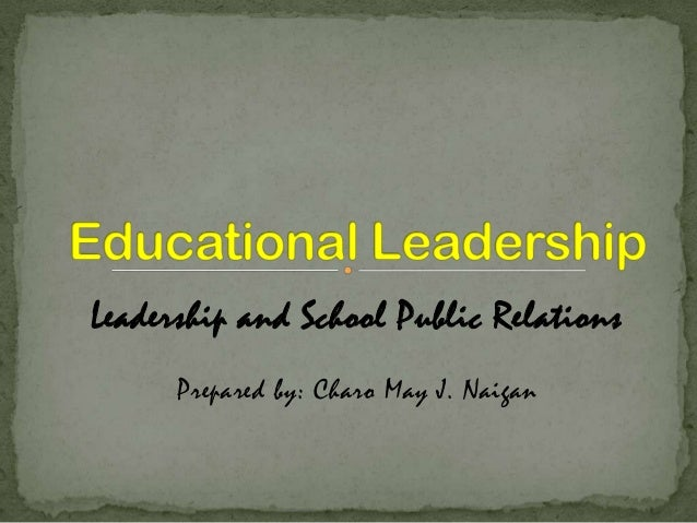 Leadership and School Public Relations Prepared by: Charo May J. Naigan