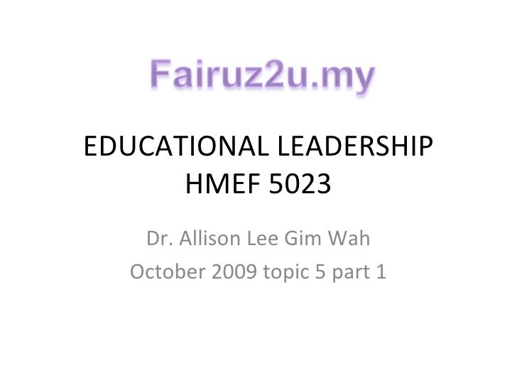 EDUCATIONAL LEADERSHIP HMEF 5023 Dr. Allison Lee Gim Wah October 2009 topic 5 part 1