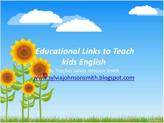 Educational Links to Teach kids English By Teacher Sylvia Johnson Smith www.sylviajohnsonsmith.blogspot.com