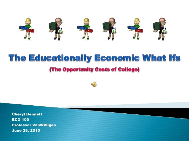 The Educationally Economic What Ifs(The Opportunity Costs of College) <br />Cheryl Bennett<br />ECO 100<br />Professor Van...