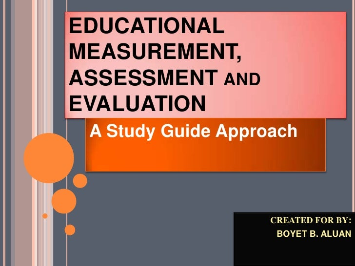 EDUCATIONALMEASUREMENT,ASSESSMENT ANDEVALUATION A Study Guide Approach                    CREATED FOR BY:                 ...
