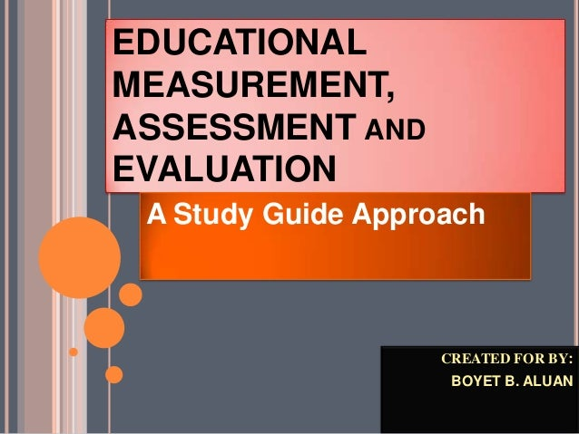 EDUCATIONALMEASUREMENT,ASSESSMENT ANDEVALUATIONA Study Guide ApproachCREATED FOR BY:BOYET B. ALUAN