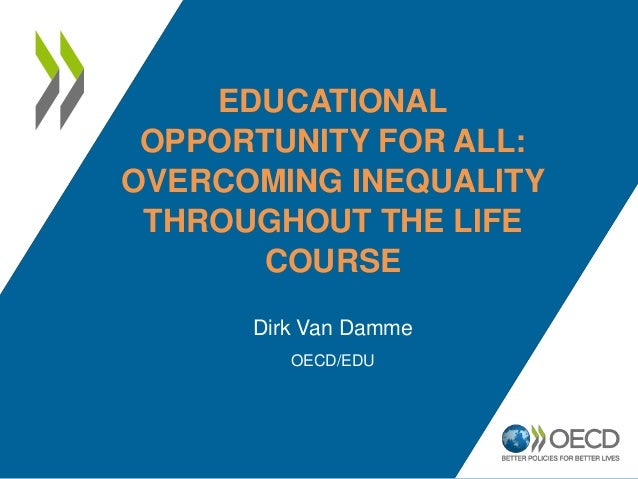 EDUCATIONAL OPPORTUNITY FOR ALL: OVERCOMING INEQUALITY THROUGHOUT THE LIFE COURSE Dirk Van Damme OECD/EDU