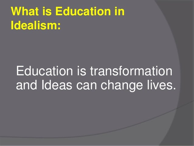 idealism in education In philosophy, idealism is the group of metaphysical philosophies which assert that reality, or reality as humans can know it, is fundamentally mental.