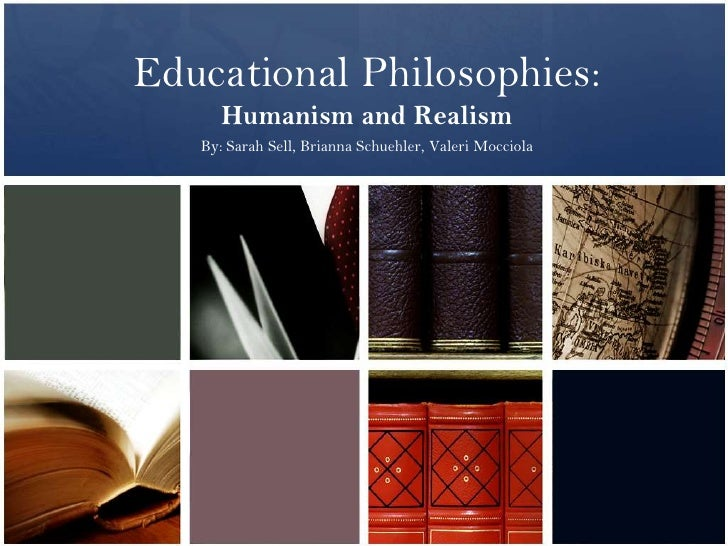 Educational Philosophies:      Humanism and Realism   By: Sarah Sell, Brianna Schuehler, Valeri Mocciola