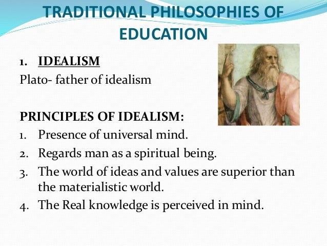 idealism in education Idealism says that material things are, in the end, fundamentally mental materialism and idealism are both forms of monism, since they both hold that.