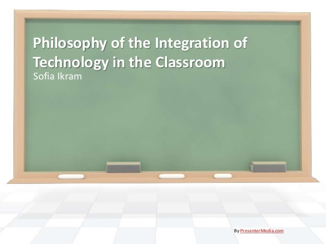 Philosophy of the Integration ofTechnology in the ClassroomSofia Ikram                              By PresenterMedia.com