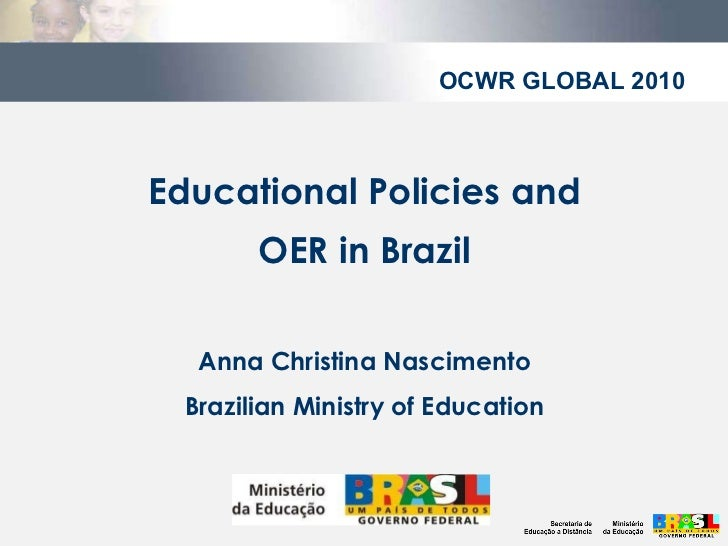 Educational Policies and OER in Brazil Anna Christina Nascimento Brazilian Ministry of Education OCWR GLOBAL 2010