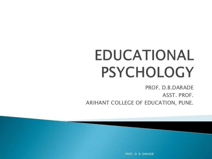 EDUCATIONAL PSYCHOLOGY<br />PROF. D.B.DARADE<br />ASST. PROF.<br />ARIHANT COLLEGE OF EDUCATION, PUNE.<br />PROF. D. B. DA...