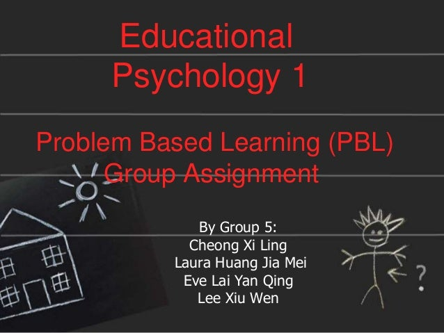 Educational Psychology 1 Problem Based Learning (PBL) Group Assignment By Group 5: Cheong Xi Ling Laura Huang Jia Mei Eve ...