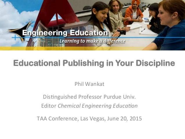 Educational Publishing in Your Discipline Phil  Wankat      Dis-nguished  Professor  Purdue  Univ.   Editor...
