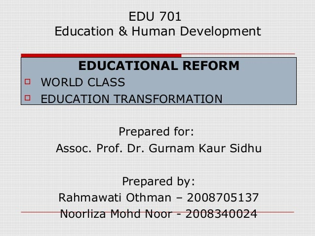 EDU 701 Education & Human Development EDUCATIONAL REFORM  WORLD CLASS  EDUCATION TRANSFORMATION Prepared for: Assoc. Pro...