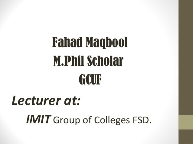 Fahad Maqbool M.Phil Scholar GCUF Lecturer at: IMIT Group of Colleges FSD.