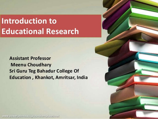 Introduction to Educational Research Assistant Professor Meenu Choudhary Sri Guru Teg Bahadur College Of Education , Khank...