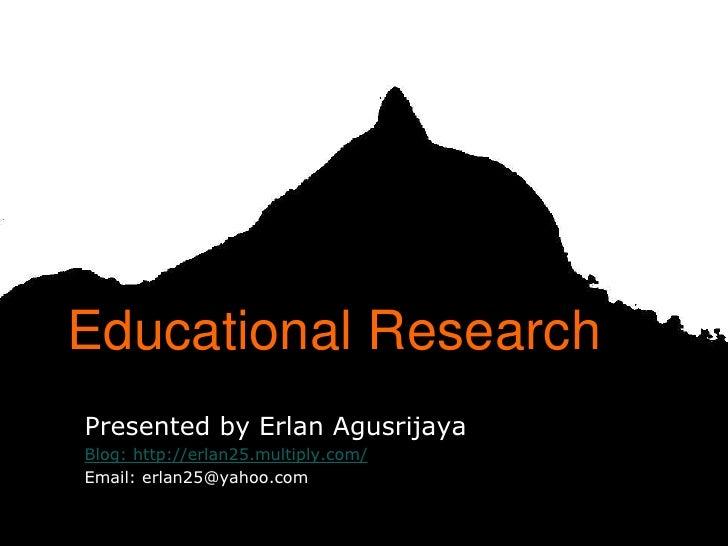 Educational ResearchPresented by Erlan AgusrijayaBlog: http://erlan25.multiply.com/Email: erlan25@yahoo.com               ...