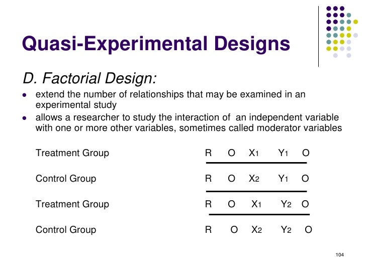 Quasi-Experimental DesignsD. Factorial Design:   extend the number of relationships that may be examined in an    experim...
