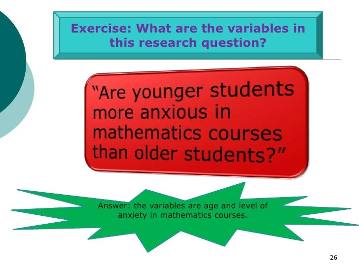 Exercise: What are the variables in     this research question?    Answer: the variables are age and level of        anxie...