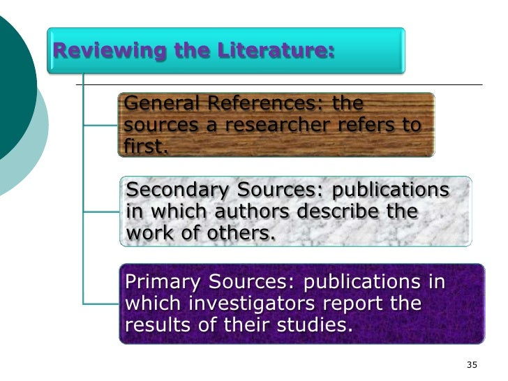 Reviewing the Literature:      General References: the      sources a researcher refers to      first.      Secondary Sour...