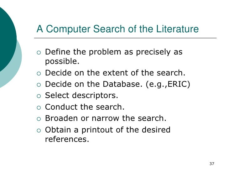 A Computer Search of the Literature   Define the problem as precisely as    possible.   Decide on the extent of the sear...