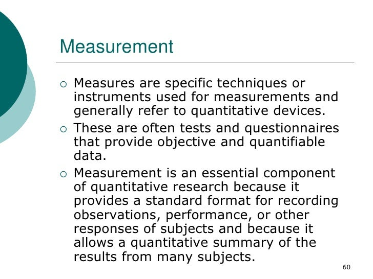 Measurement   Measures are specific techniques or    instruments used for measurements and    generally refer to quantita...