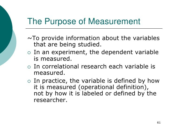 The Purpose of Measurement~To provide information about the variables  that are being studied. In an experiment, the depe...