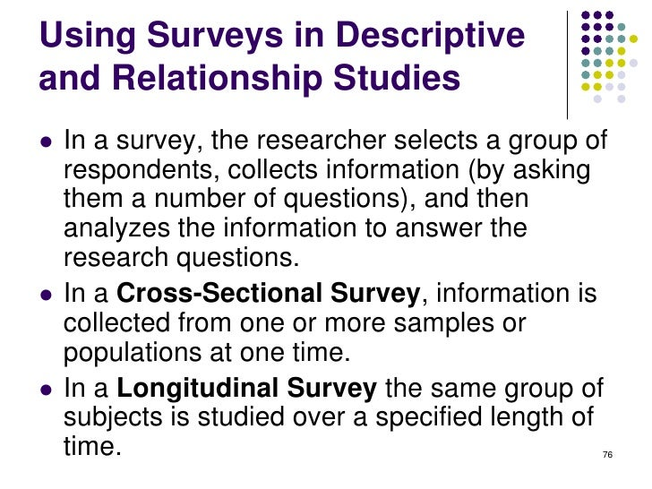 Using Surveys in Descriptiveand Relationship Studies   In a survey, the researcher selects a group of    respondents, col...