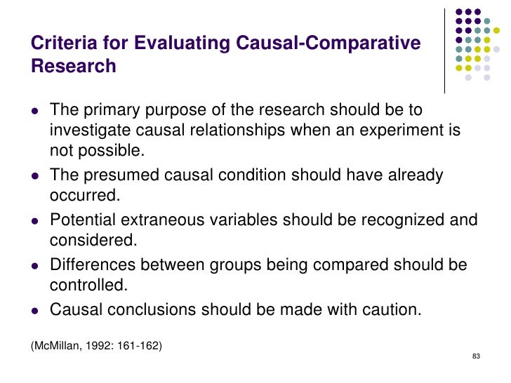Criteria for Evaluating Causal-ComparativeResearch   The primary purpose of the research should be to    investigate caus...