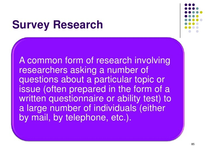 Survey Research A common form of research involving researchers asking a number of questions about a particular topic or i...