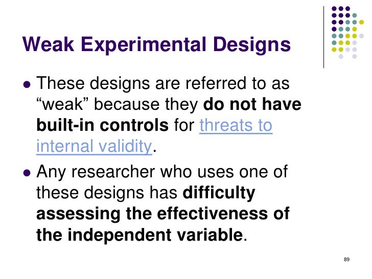 Weak Experimental Designs These designs are referred to as  ―weak‖ because they do not have  built-in controls for threat...