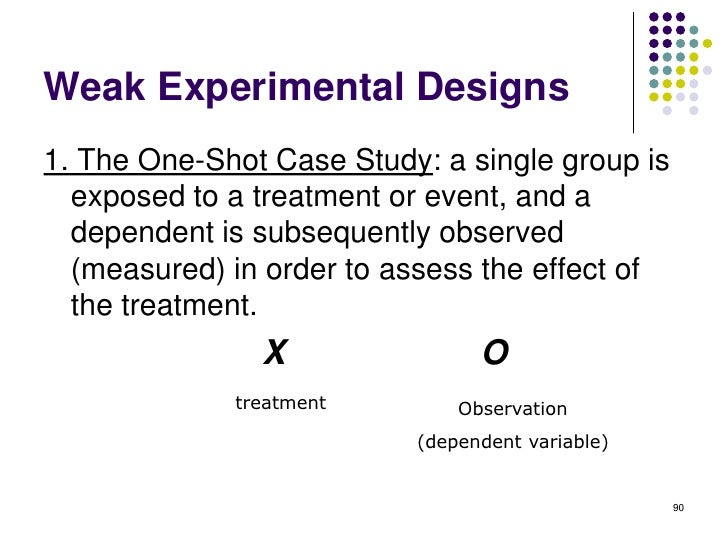 Weak Experimental Designs1. The One-Shot Case Study: a single group is  exposed to a treatment or event, and a  dependent ...