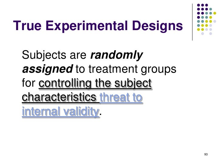 True Experimental Designs Subjects are randomly assigned to treatment groups for controlling the subject characteristics t...