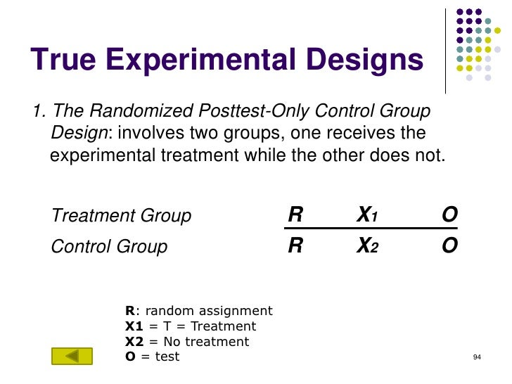 True Experimental Designs1. The Randomized Posttest-Only Control Group   Design: involves two groups, one receives the   e...