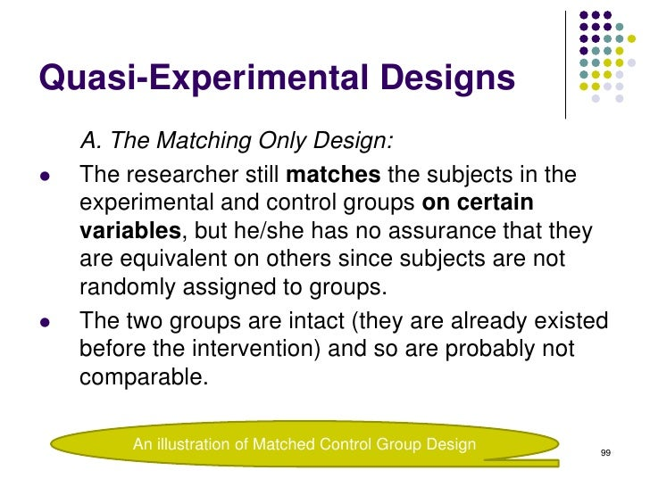 Quasi-Experimental Designs    A. The Matching Only Design:   The researcher still matches the subjects in the    experime...