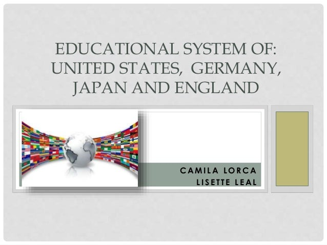 EDUCATIONAL SYSTEM OF:  UNITED STATES, GERMANY,  JAPAN AND ENGLAND  CAMI LA LORCA  L I S E T T E LEAL