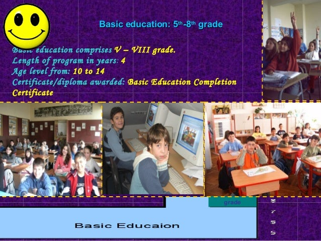 Secondary education: 9th-12th grade Secondary education is four or five years long depending on the school specialisation....