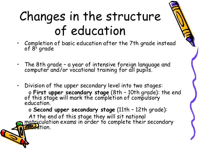 Changes in the structure     of education• Completion of basic education after the 7th grade instead  of 8th grade• The 8t...