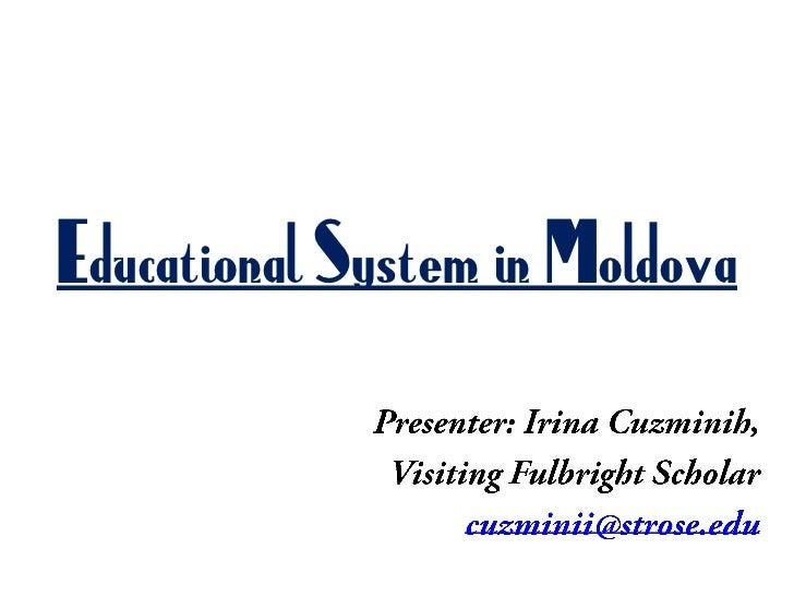 Educational System in Moldova<br />Presenter: Irina Cuzminih,<br />Visiting Fulbright Scholar<br />cuzminii@strose.edu<br />