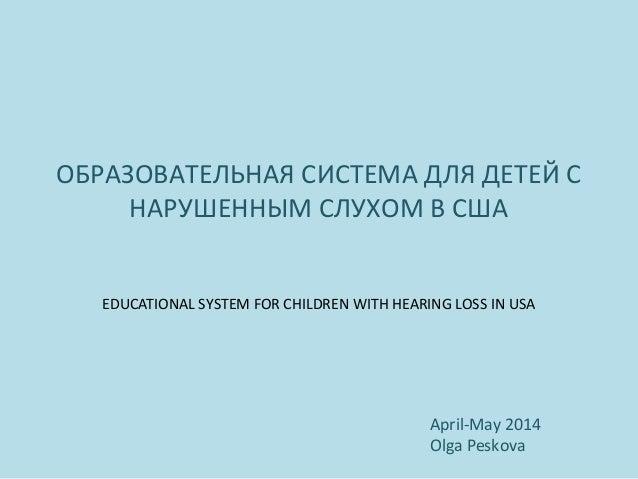 ОБРАЗОВАТЕЛЬНАЯ СИСТЕМА ДЛЯ ДЕТЕЙ С НАРУШЕННЫМ СЛУХОМ В США EDUCATIONAL SYSTEM FOR CHILDREN WITH HEARING LOSS IN USA April...