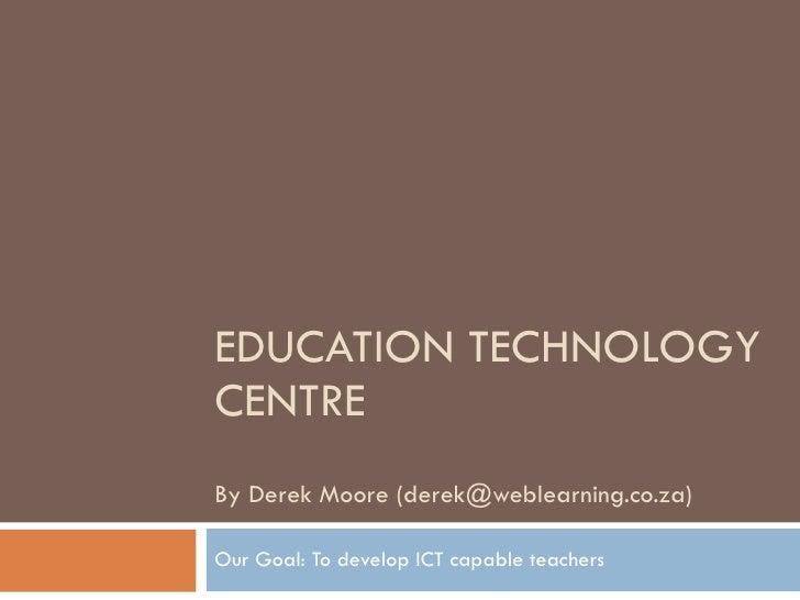 EDUCATION TECHNOLOGY CENTRE By Derek Moore (derek@weblearning.co.za)  Our Goal: To develop ICT capable teachers