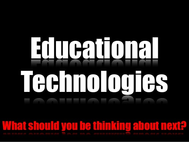 Educational What should you be thinking about next? Technologies