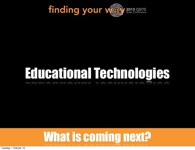 Educational Technologies What is coming next? Tuesday, 1 October 13