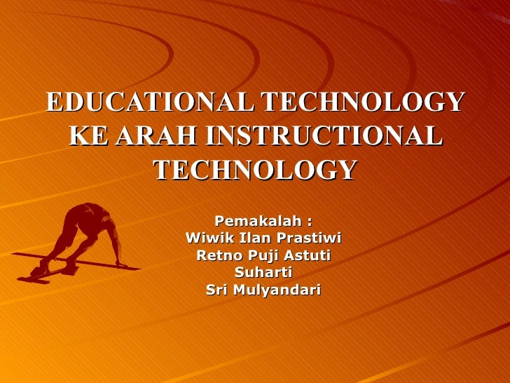 EDUCATIONAL TECHNOLOGY KE ARAH INSTRUCTIONAL TECHNOLOGY Pemakalah : Wiwik Ilan Prastiwi Retno Puji Astuti Suharti Sri Muly...