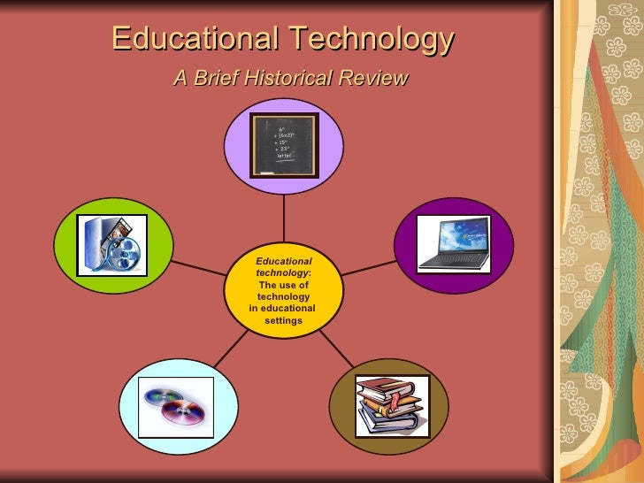 Educational Technology    A Brief Historical Review Educational technology :  The use of technology  in educational  setti...