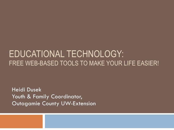 EDUCATIONAL TECHNOLOGY:  FREE WEB-BASED TOOLS TO MAKE YOUR LIFE EASIER! Heidi Dusek Youth & Family Coordinator,  Outagamie...